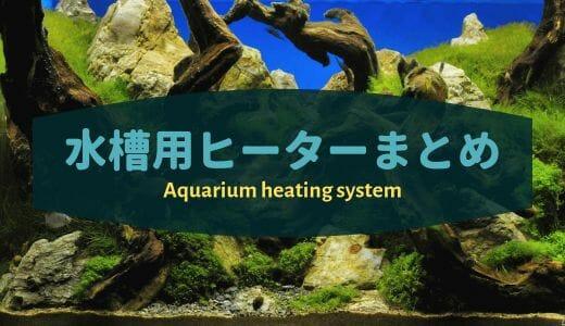 【水槽用ヒーターまとめ】水槽サイズに合わせたヒーターをご紹介 ー選び方、おすすめのヒーター、ヒーターの隠し方ー