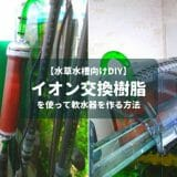 【水草水槽向けDIY】イオン交換樹脂を使って軟水器を作る方法